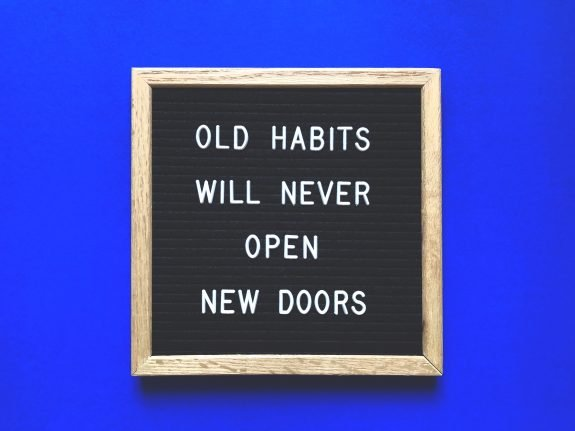 Old habits will never open new doors.